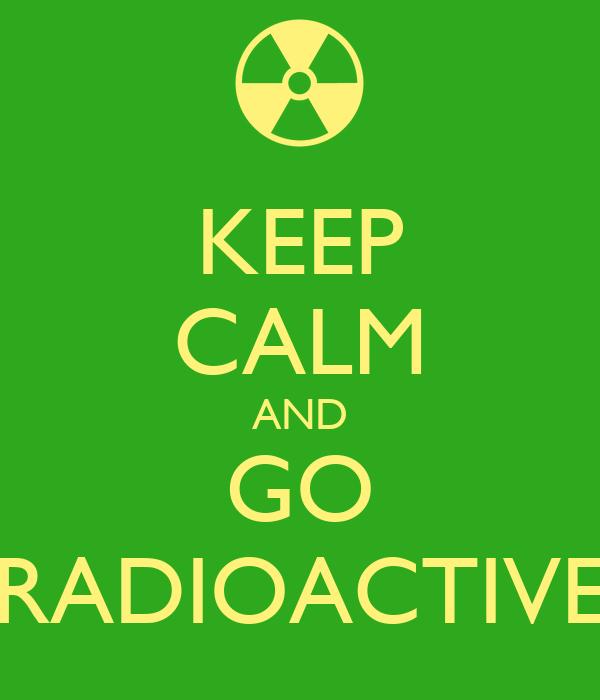 KEEP CALM AND GO RADIOACTIVE