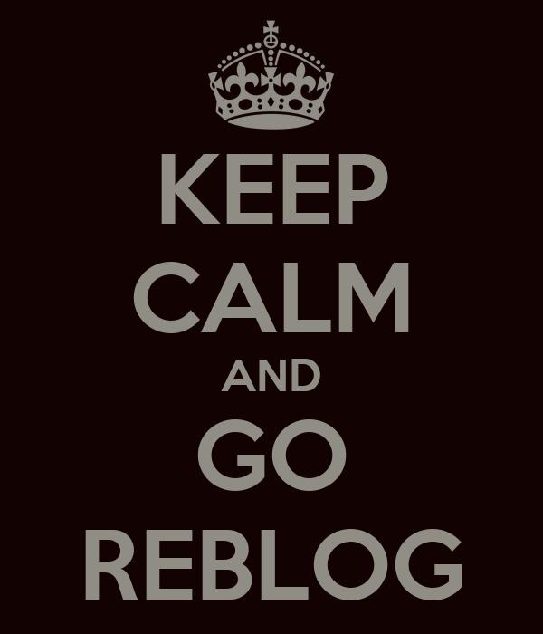 KEEP CALM AND GO REBLOG