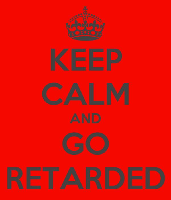 KEEP CALM AND GO RETARDED