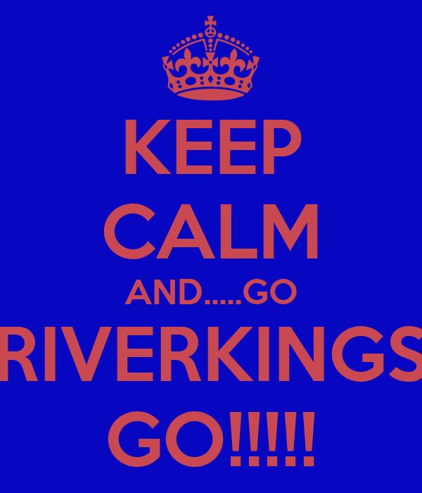 KEEP CALM AND.....GO RIVERKINGS GO!!!!!