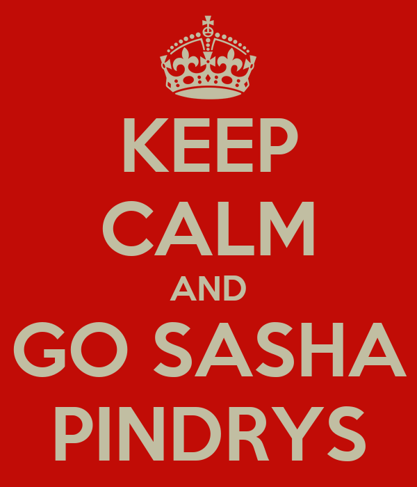 KEEP CALM AND GO SASHA PINDRYS