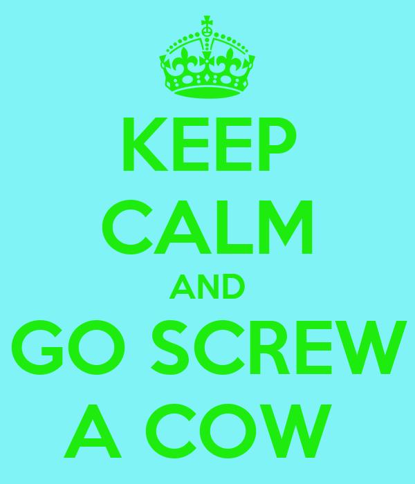 KEEP CALM AND GO SCREW A COW