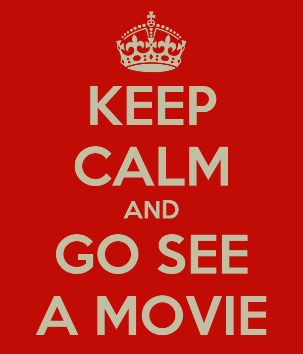 KEEP CALM AND GO SEE A MOVIE