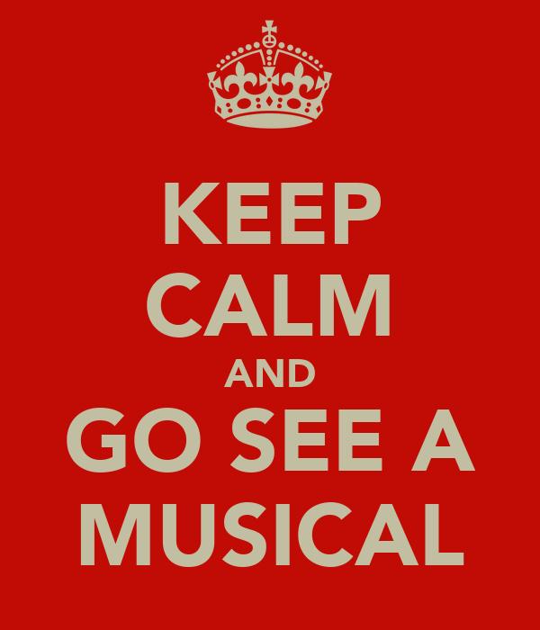 KEEP CALM AND GO SEE A MUSICAL