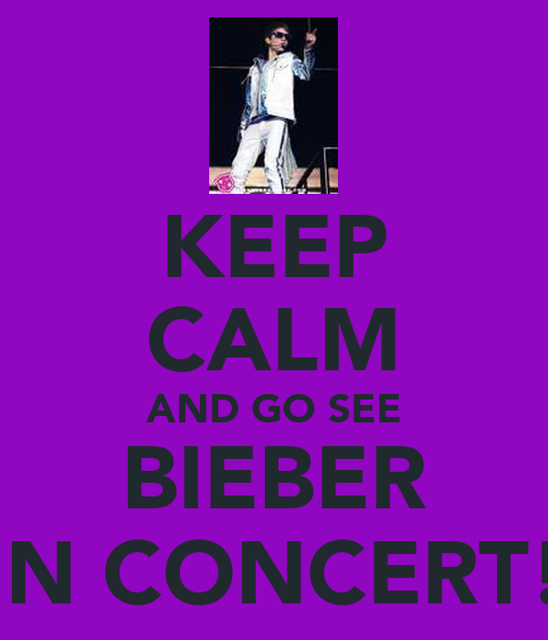 KEEP CALM AND GO SEE BIEBER IN CONCERT!