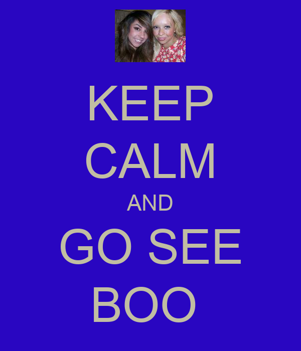 KEEP CALM AND GO SEE BOO
