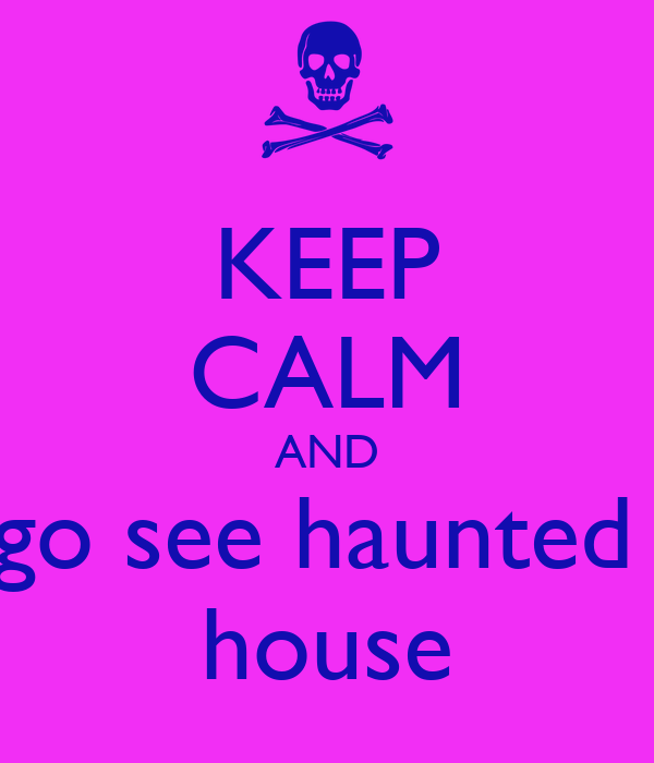 KEEP CALM AND go see haunted  house