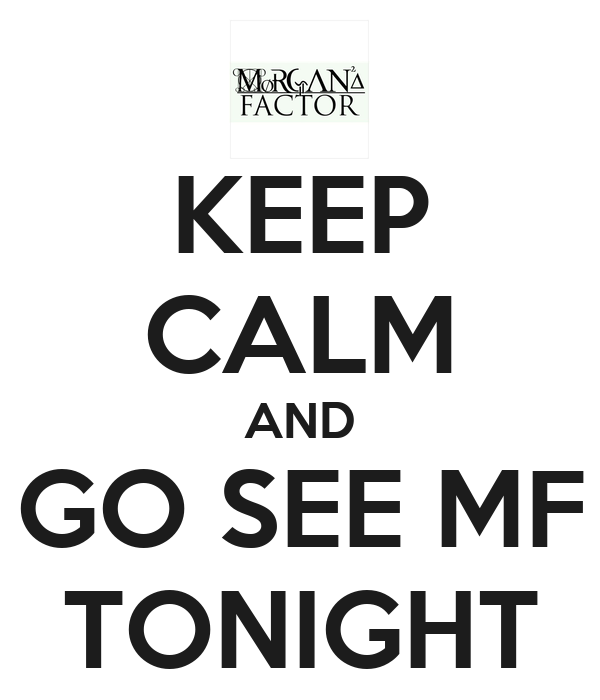 KEEP CALM AND GO SEE MF TONIGHT