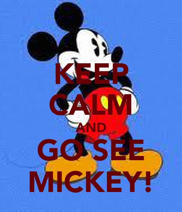 KEEP CALM AND GO SEE MICKEY!
