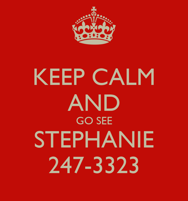 KEEP CALM AND GO SEE STEPHANIE 247-3323