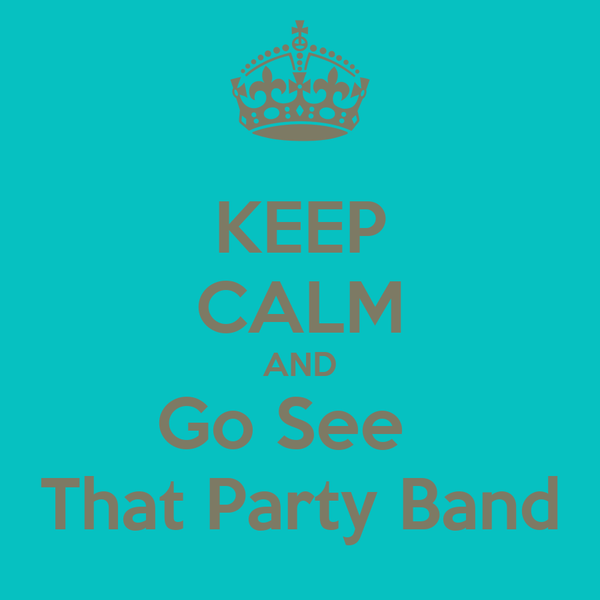KEEP CALM AND Go See   That Party Band
