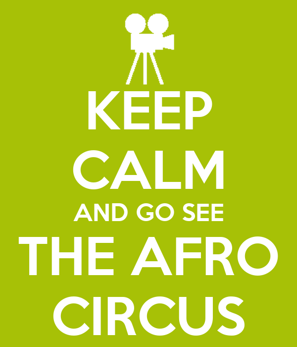 KEEP CALM AND GO SEE THE AFRO CIRCUS