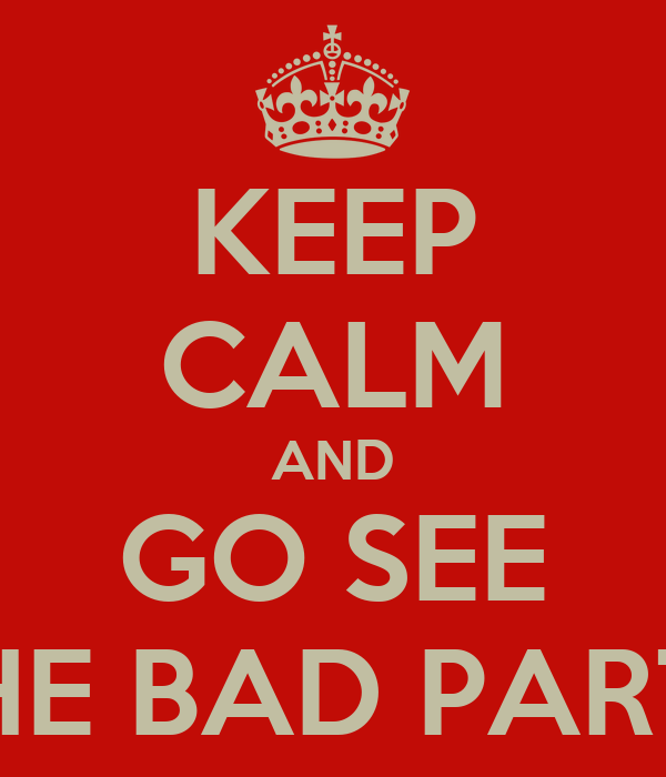 KEEP CALM AND GO SEE THE BAD PARTS