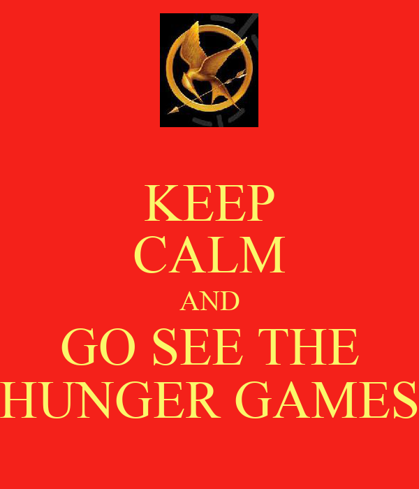 KEEP CALM AND GO SEE THE HUNGER GAMES