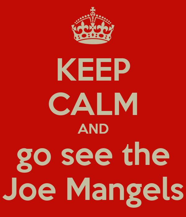 KEEP CALM AND go see the Joe Mangels