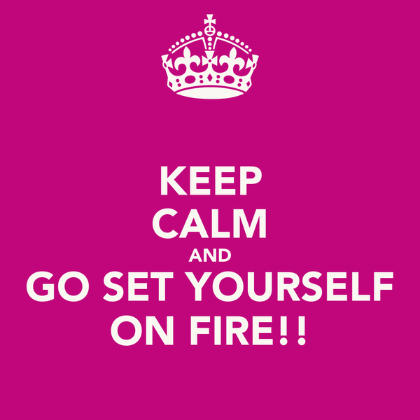 KEEP CALM AND GO SET YOURSELF ON FIRE!!