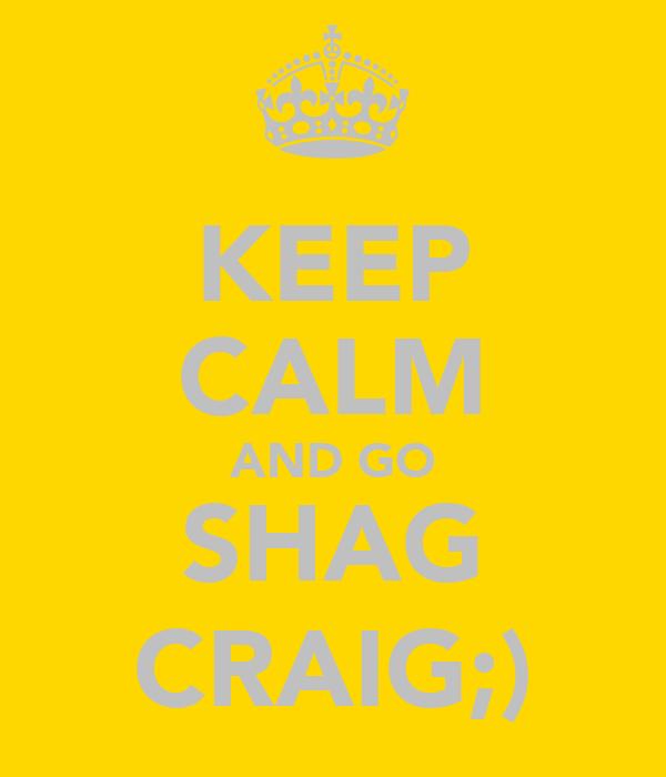 KEEP CALM AND GO SHAG CRAIG;)
