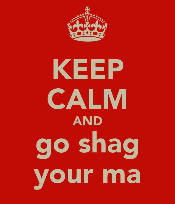 KEEP CALM AND go shag your ma