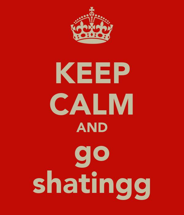 KEEP CALM AND go shatingg