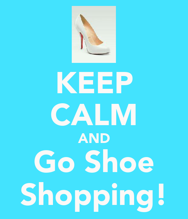 KEEP CALM AND Go Shoe Shopping!