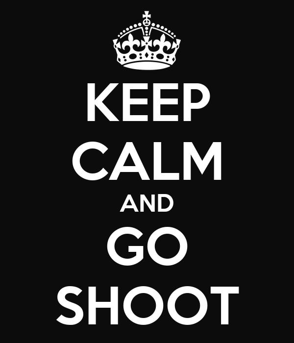 KEEP CALM AND GO SHOOT