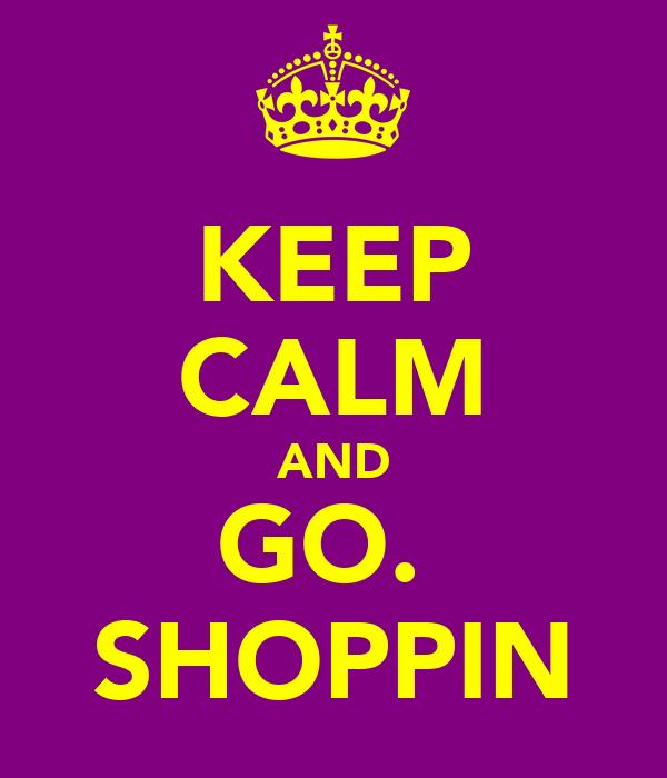KEEP CALM AND GO.  SHOPPIN