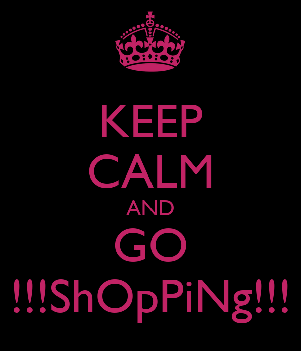 KEEP CALM AND GO !!!ShOpPiNg!!!