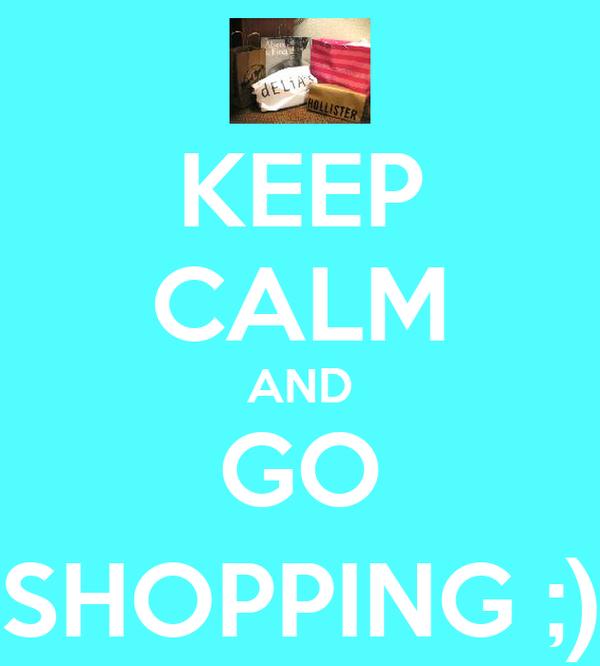 KEEP CALM AND GO SHOPPING ;)