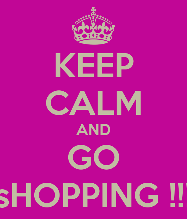 KEEP CALM AND GO sHOPPING !!!
