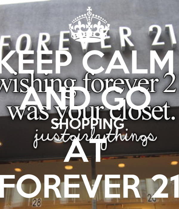 KEEP CALM  AND GO  SHOPPING  AT  FOREVER 21