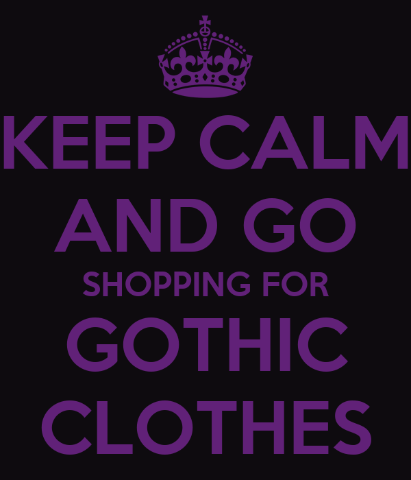 KEEP CALM AND GO SHOPPING FOR GOTHIC CLOTHES