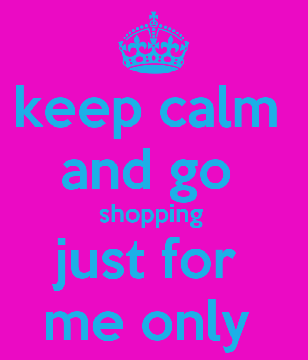 keep calm  and go  shopping  just for  me only