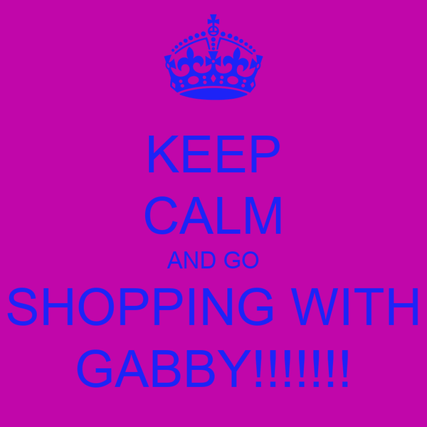 KEEP CALM AND GO SHOPPING WITH GABBY!!!!!!!
