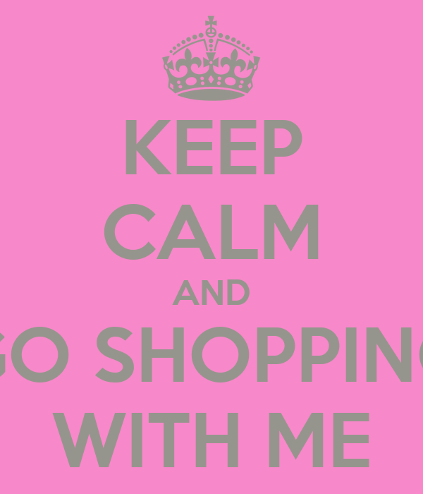 KEEP CALM AND GO SHOPPING WITH ME
