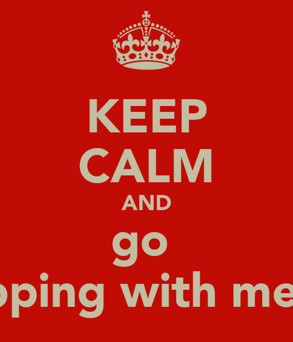 KEEP CALM AND go  shopping with me xxx