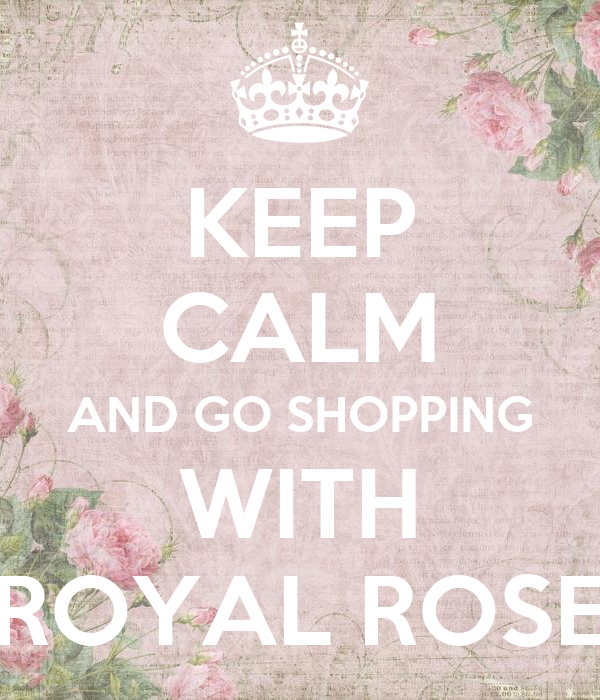 KEEP CALM AND GO SHOPPING WITH ROYAL ROSE