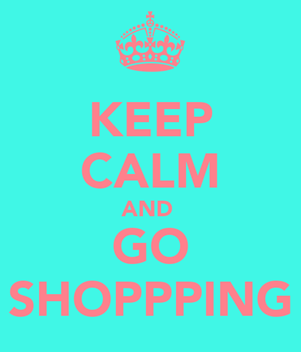 KEEP CALM AND  GO SHOPPPING