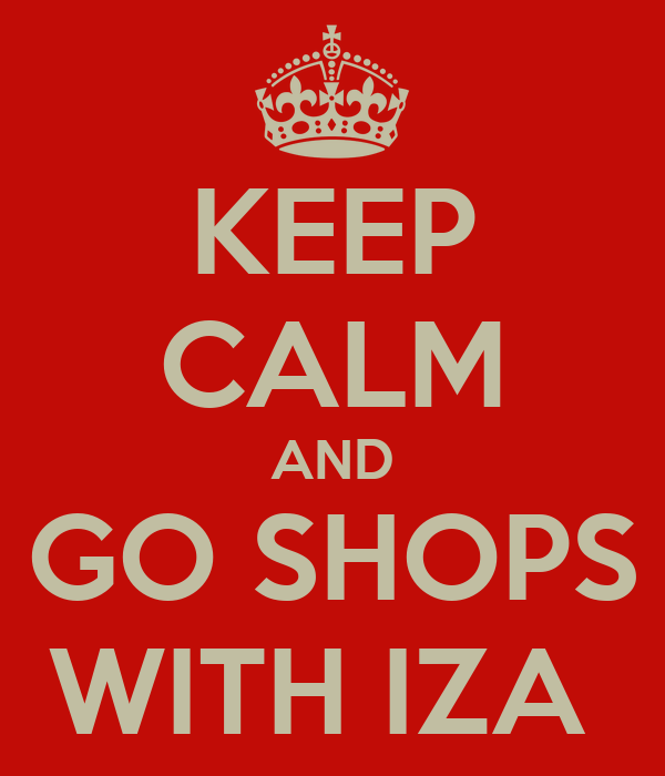 KEEP CALM AND GO SHOPS WITH IZA
