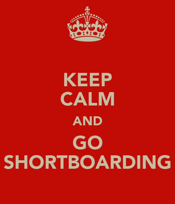 KEEP CALM AND GO SHORTBOARDING