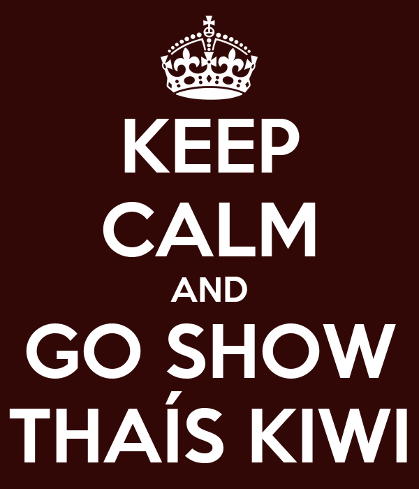 KEEP CALM AND GO SHOW THAÍS KIWI