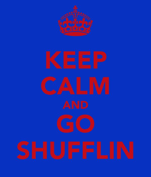 KEEP CALM AND GO SHUFFLIN