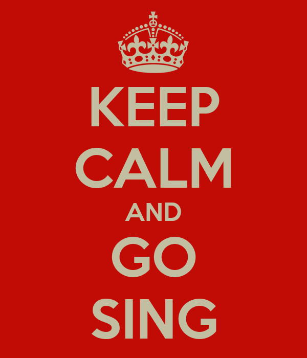 KEEP CALM AND GO SING
