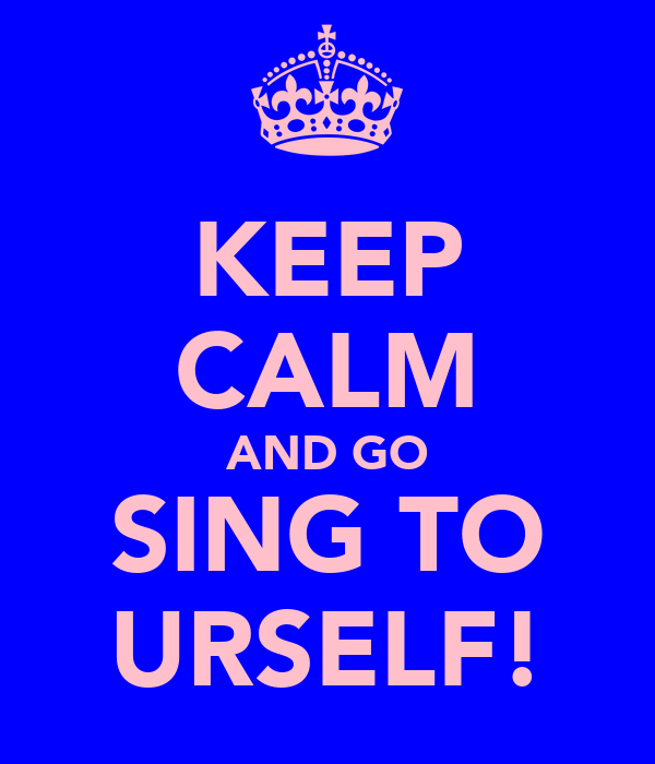 KEEP CALM AND GO SING TO URSELF!