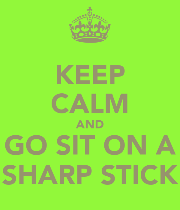 KEEP CALM AND GO SIT ON A SHARP STICK
