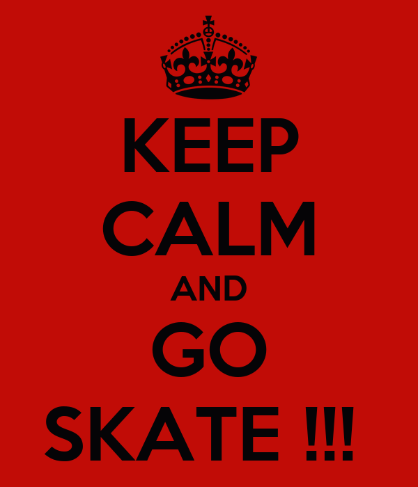 KEEP CALM AND GO SKATE !!!
