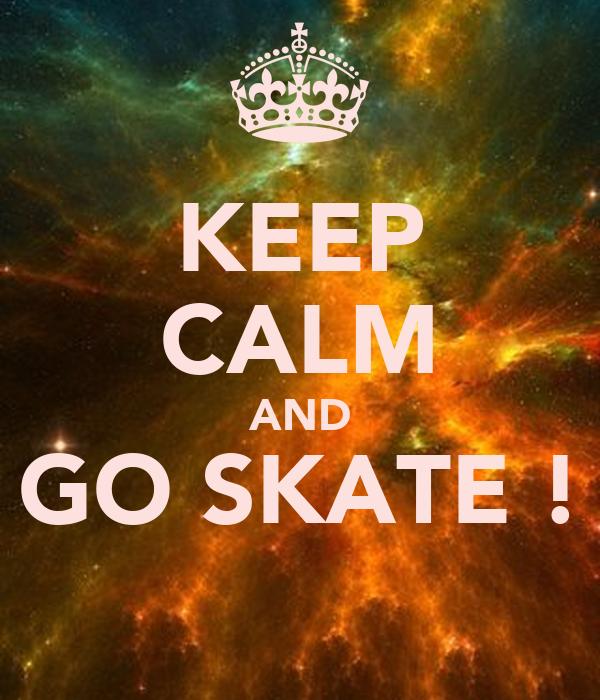 KEEP CALM AND GO SKATE !