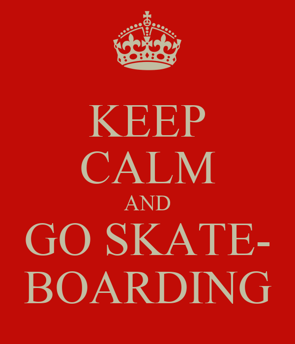 KEEP CALM AND GO SKATE- BOARDING