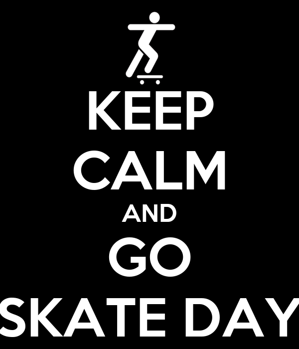 KEEP CALM AND GO SKATE DAY