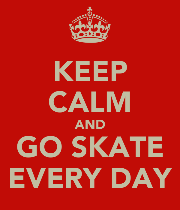 KEEP CALM AND GO SKATE EVERY DAY