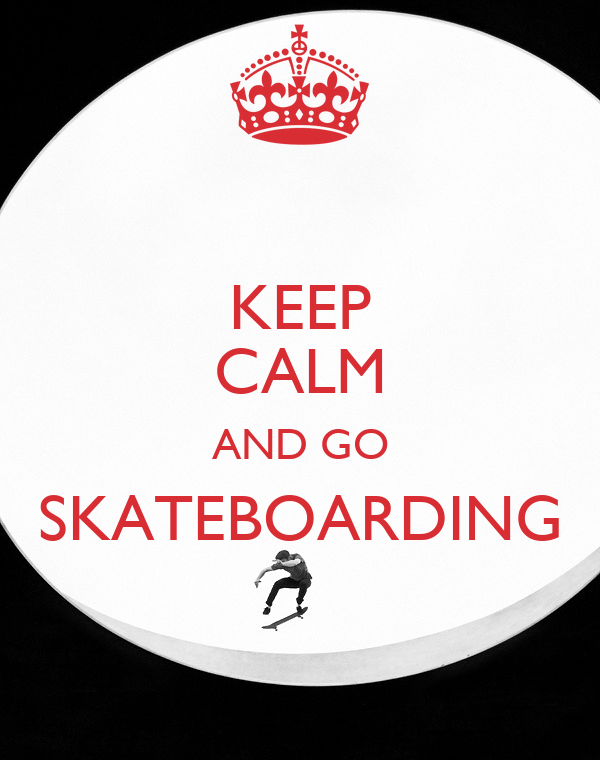 KEEP CALM AND GO SKATEBOARDING